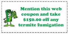 Mention this coupon and take $150.00 off any termite fumigation!